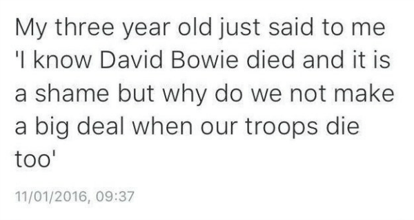 Text - My three year old just said to me 'I know David Bowie died and it is a shame but why do we not make a big deal when our troops die too' 11/01/2016, 09:37