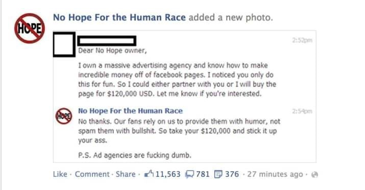 Text - No Hope For the Human Race added a new photo. HOPE 2:52pm Dear No Hope owner, I own a massive advertising agency and know how to make incredible money off of facebook pages. I noticed you only do this for fun. So I could either partner with you or I will buy the page for $120,000 USD. Let me know if you're interested. 2:5 pm No Hope For the Human Race No thanks. Our fans rely on us to provide them with humor, not spam them with bullshit. So take your $120,000 and stick it up your ass. P.S