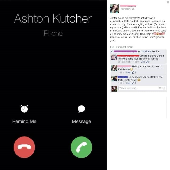 Text - Westerday Ashton Kutcher Ashton called mell Omg! We actually had a conversationl I told him that I can never pronounce his name correctly. He was laughing so hard. (Because of my accent.) Mila was with him and I told her that I was from Russia and she gave me her number so she could get to know me morell Omgll I love theml! (dont ask me for theit number, cause I wont give it to you) iPhone Like Comment Share and 14 others like this Omg Im picturing u trying to say his name in ur little ac