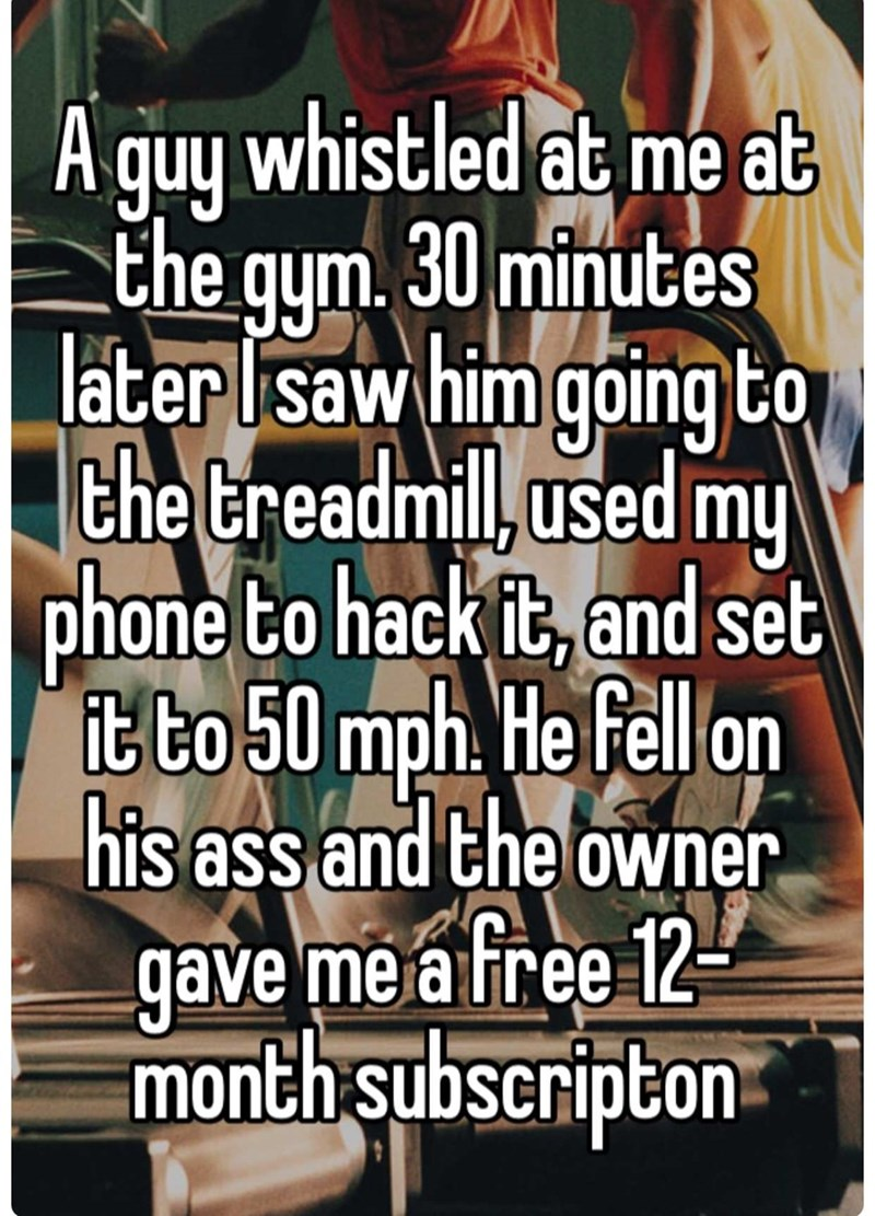 Text - quy whistled at me at the gym. 30 minutes later Isaw him goingto the treadmil used my phone to hack it, and set t to 50 mph. He fell on his ass and the owner gave me a free 12 month subseripton A
