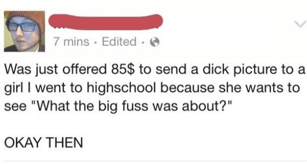 """Text - 7 mins Edited Was just offered 85$ to send a dick picture to a girl I went to highschool because she wants to see """"What the big fuss was about?"""" OKAY THEN"""