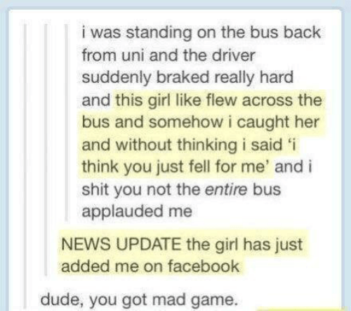 Text - i was standing on the bus back from uni and the driver suddenly braked really hard and this girl like flew across the bus and somehow i caught her and without thinking i said 'i think you just fell for me' and i shit you not the entire bus applauded me NEWS UPDATE the girl has just added me on facebook dude, you got mad game.