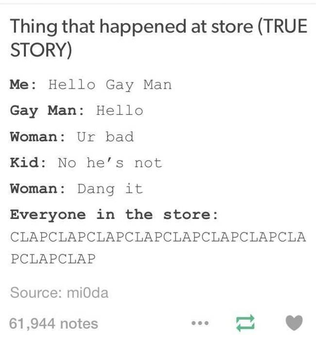 Text - Thing that happened at store (TRUE STORY) Me Hello Gay Man Gay Man Hello Woman Ur bad Kid: No he's not Woman Dang it Everyone in the store: CLAPCLAPCLAPCLAPCLAPCLAPCLAPCLA PCLAPCLAP Source: mi0da 61,944 notes 1