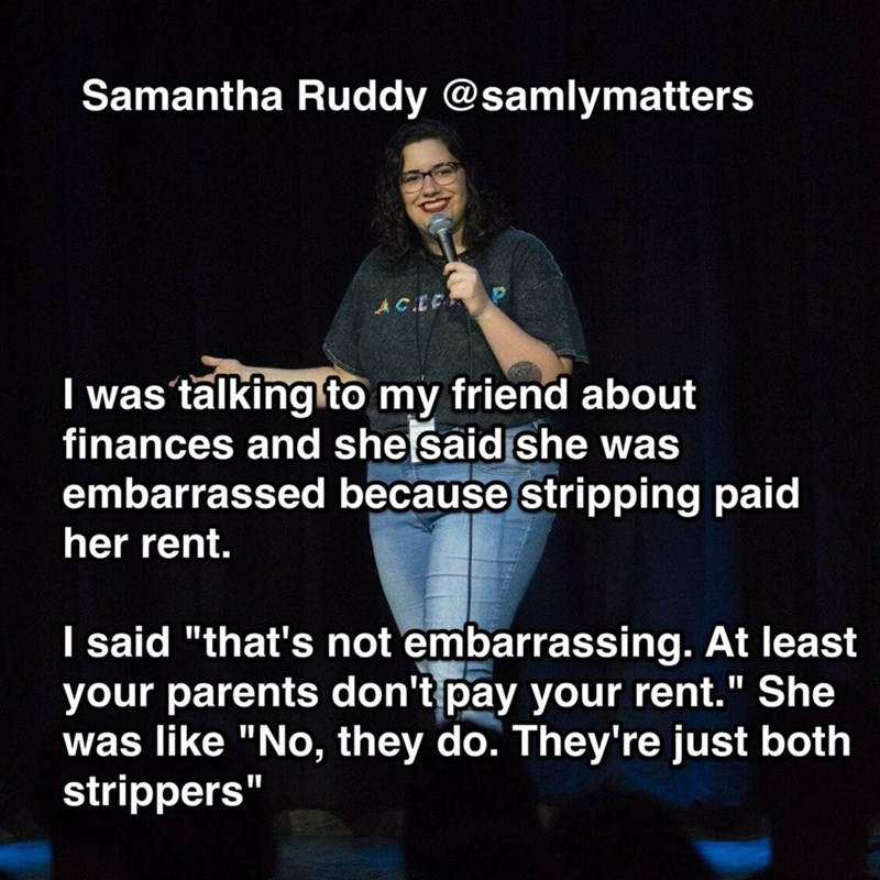 """Text - Samantha Ruddy @samlymatters ACE I was talkingto my friend about finances and she said she was embarrassed because stripping paid her rent. I said """"that's not embarrassing. At least your parents don't pay your rent."""" She was like """"No, they do. They're just both strippers"""""""
