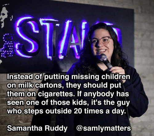 Text - STA Instead of putting missing children on milk cartons, they should put them on cigarettes. If anybody has seen one of those kids, it's the guy who steps outside 20 times a day. Samantha Ruddy @samlymatters
