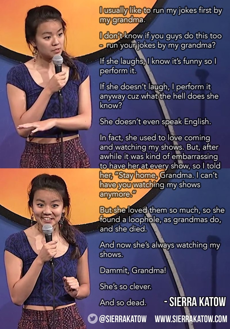 """Poster - Ousually like to run my jokes first by my grandma Idon't know if you guys do this too your jokes by my grandma? Orun If she laughs, I know it's funny so I perform it. If she doesn't laugh, I perform it anyway cuz what the hell does she know? speak English. She doesn't even In fact, she used to love coming and watching my shows. But, after awhile it was kind of embarrassing to have her at every show, so l told her,""""Stay home, Grandma. I can't have you watchig my shows anymore"""" But she lo"""
