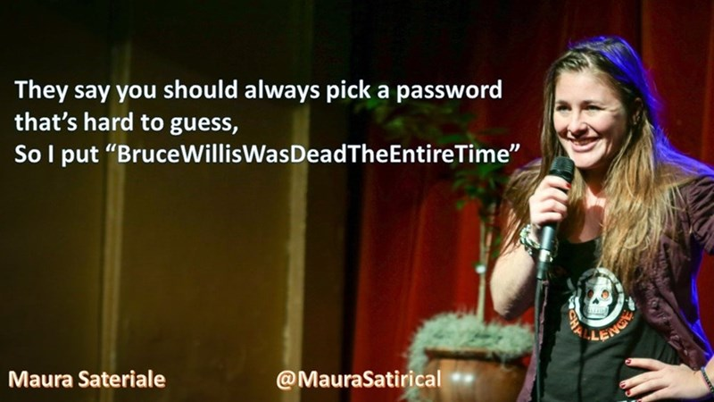 """Talent show - They say you should always pick a password that's hard to guess, Sol put """"BruceWillisWasDeadThe EntireTime"""" LENCY Maura Sateriale @MauraSatirical"""