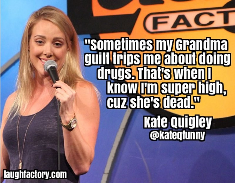 """Singer - FACT """"Sometimes my Grandma guilt trips me about doing drugs. Thats when know Hm Superhigh, Cuz she's dead. Kate Quigley @kateqtunny laughfactory.com"""