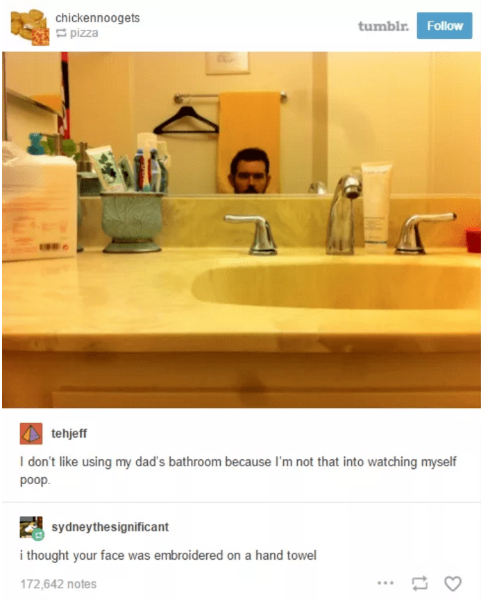 Sink - chickennoogets pizza tumblr. Follow tehjeff I don't like using my dad's bathroom because I'm not that into watching myself poop sydneythesignificant i thought your face was embroidered on a hand towel 172,642 notes