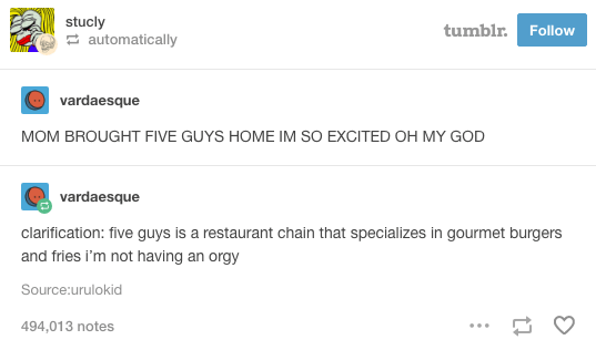 Text - stucly automatically tumblr. Follow vardaesque MOM BROUGHT FIVE GUYS HOME IM SO EXCITED OH MY GOD vardaesque clarification: five guys is a restaurant chain that specializes in gourmet burgers and fries i'm not having an orgy Source:urulokid 494,013 notes