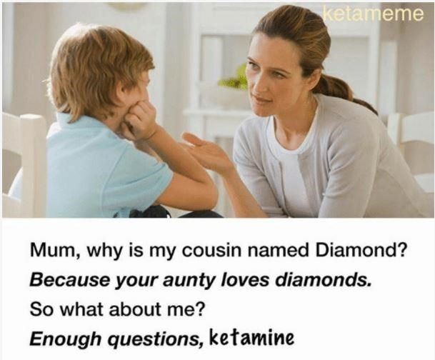 Skin - ketameme Mum, why is my cousin named Diamond? Because your aunty loves diamonds. So what about me? Enough questions, ketamine