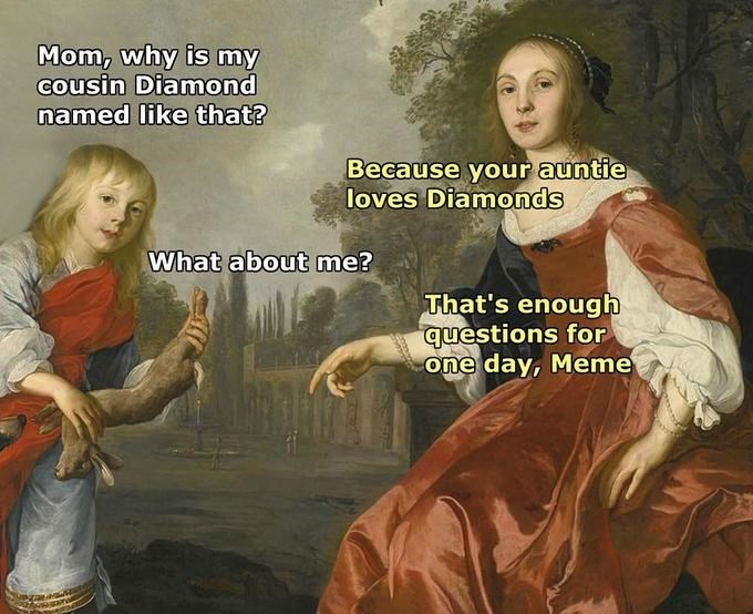 Mythology - Mom, why is my cousin Diamond named like that? Because your auntie loves Diamonds What about me? That's enough questions for one day, Meme sanal