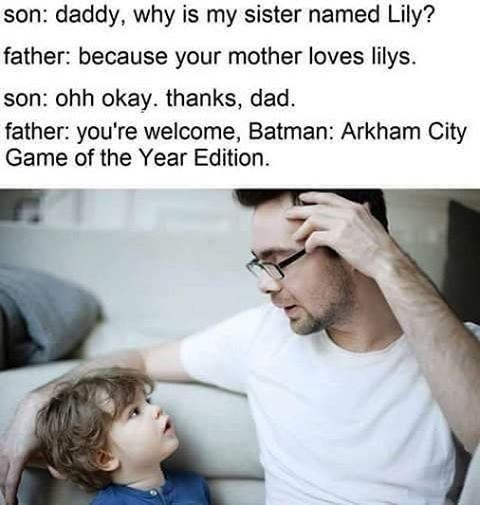 Facial expression - son: daddy, why is my sister named Lily? father: because your mother loves lilys. son: ohh okay. thanks, dad. father: you're welcome, Batman: Arkham City Game of the Year Edition
