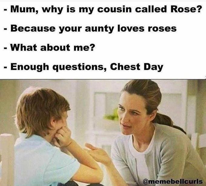 Text - -Mum, why is my cousin called Rose? - Because your aunty loves roses -What about me? - Enough questions, Chest Day @memebellcurls