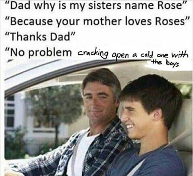 """Forehead - """"Dad why is my sisters name Rose"""" """"Because your mother loves Roses"""" """"Thanks Dad"""" """"No problem cacking open a cald one with the boys"""