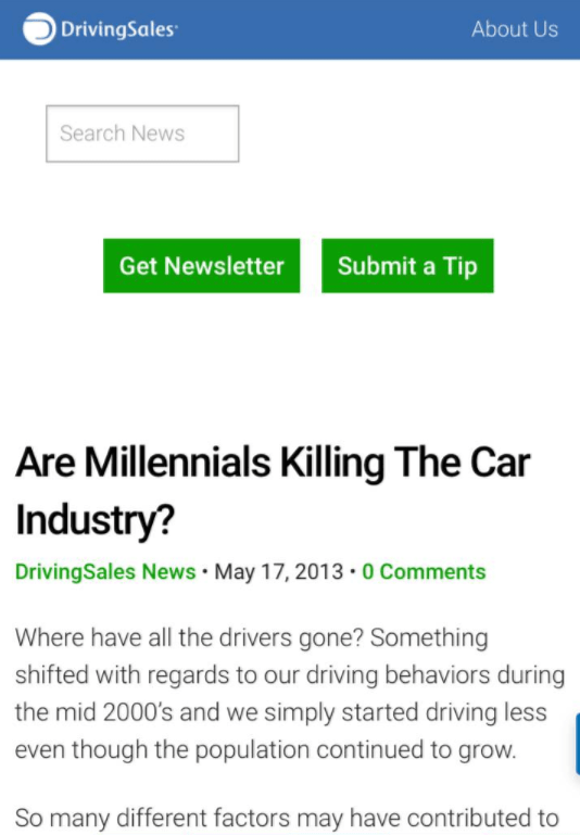 Text - DrivingSales About Us Search News Get Newsletter Submit a Tip Are Millennials Killing The Car Industry? DrivingSales News May 17, 2013. 0 Comments Where have all the drivers gone? Something shifted with regards to our driving behaviors during the mid 2000's and we simply started driving less even though the population continued to grow. So many different factors may have contributed to