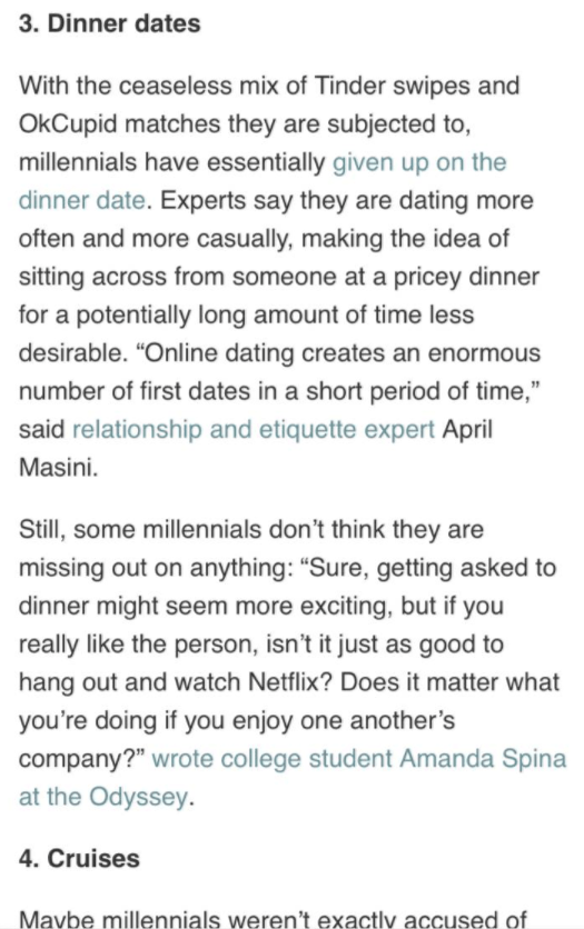 """Text - 3. Dinner dates With the ceaseless mix of Tinder swipes and OkCupid matches they are subjected to, millennials have essentially given up on the dinner date. Experts say they are dating more often and more casually, making the idea of sitting across from someone at a pricey dinner for a potentially long amount of time less desirable. """"Online dating creates an enormous number of first dates in a short period of time,"""" said relationship and etiquette expert April Masini Still, some millennia"""