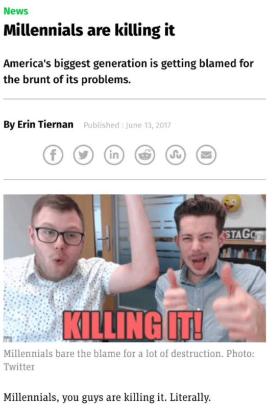 Facial expression - News Millennials are killing it America's biggest generation is getting blamed for the brunt of its problems By Erin Tiernan Published : June 13, 2017 in (Su STAGO KILLING IT! Millennials bare the blame for a lot of destruction. Photo: Twitter Millennials, you guys are killing it. Literally.