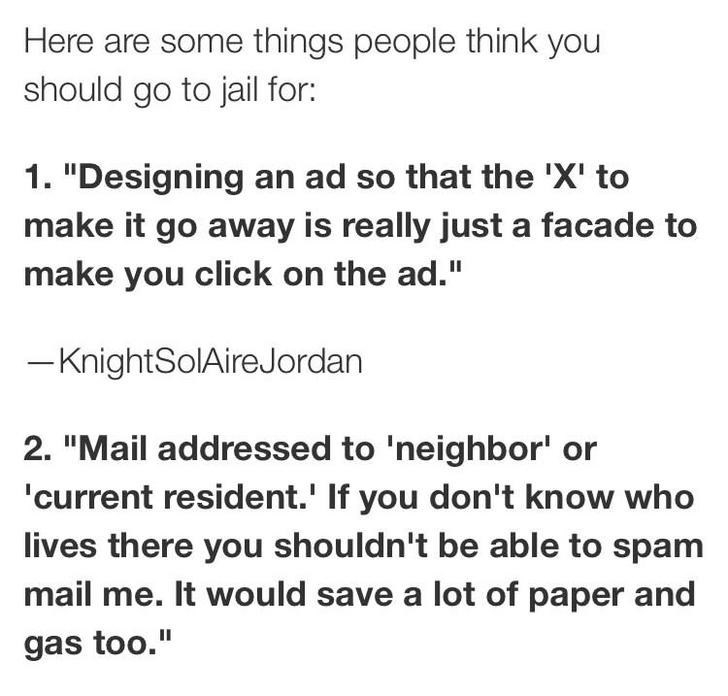 """Text - Here are some things people think you should go to jail for: 1. """"Designing an ad so that the 'X' to make it go away is really just a facade to make you click on the ad."""" -KnightSolAireJordan 2. """"Mail addressed to 'neighbor' or current resident.' If you don't know who lives there you shouldn't be able to spam mail me. It would save a lot of paper and gas too."""""""
