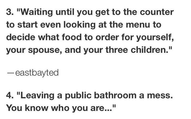 """Text - 3. """"Waiting until you get to the counter to start even looking at the menu to decide what food to order for yourself, your spouse, and your three children."""" -eastbayted 4. """"Leaving a public bathroom a mess. You know who you are..."""""""