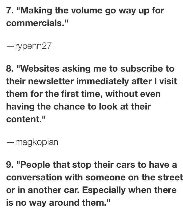 """Text - 7. """"Making the volume go way up for commercials."""" -rypenn27 8. """"Websites asking me to subscribe to their newsletter immediately after I visit them for the first time, without even having the chance to look at their content."""" -magkopian 9. """"People that stop their cars to have a conversation with someone on the street or in another car. Especially when there is no way around them."""""""
