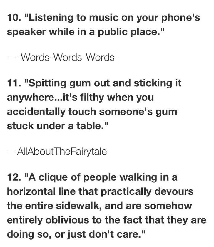 """Text - 10. """"Listening to music on your phone's speaker while in a public place."""" --Words-Words-Words- 11. """"Spitting gum out and sticking it anywhere...it's filthy when you accidentally touch someone's gum stuck under a table."""" -AllAboutTheFairytale 12. """"A clique of people walking in a horizontal line that practically devours the entire sidewalk, and are somehow entirely oblivious to the fact that they doing so, or just don't care."""""""