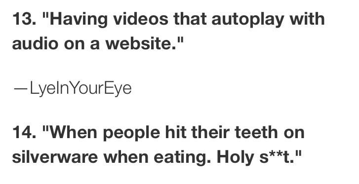"""Text - 13. """"Having videos that autoplay with II audio on a website."""" -LyelnYourEye 14. """"When people hit their teeth on silverware when eating. Holy s*t."""" II"""