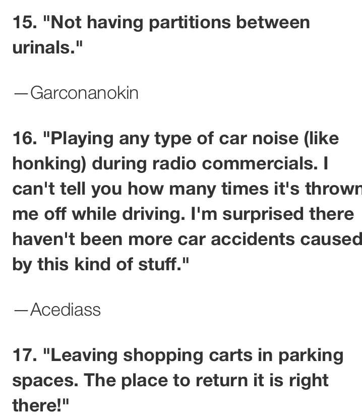 """Text - 15. """"Not having partitions between urinals."""" -Garconanokin 16. """"Playing any type of car noise (like honking) during radio commercials. I can't tell you how many times it's thrown me off while driving. I'm surprised there haven't been more car accidents caused by this kind of stuff."""" -Acediass 17. """"Leaving shopping carts in parking spaces. The place to return it is right there!"""""""