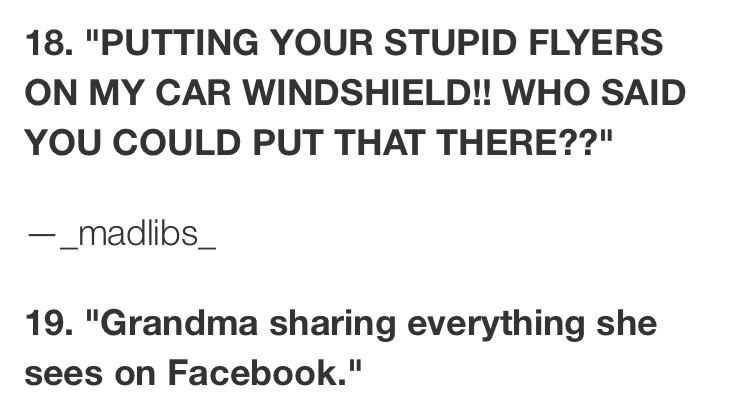 """Text - 18. """"PUTTING YOUR STUPID FLYERS ON MY CAR WINDSHIELD!! WHO SAID YOU COULD PUT THAT THERE??"""" -_madlibs_ 19. """"Grandma sharing everything she sees on Facebook."""""""