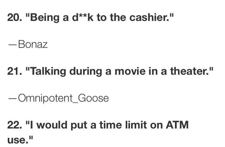 """Text - 20. """"Being a d**k to the cashier."""" -Bonaz 21. """"Talking during a movie in a theater."""" -Omnipotent_Goose 22. """"I would put a time limit on ATM use."""""""