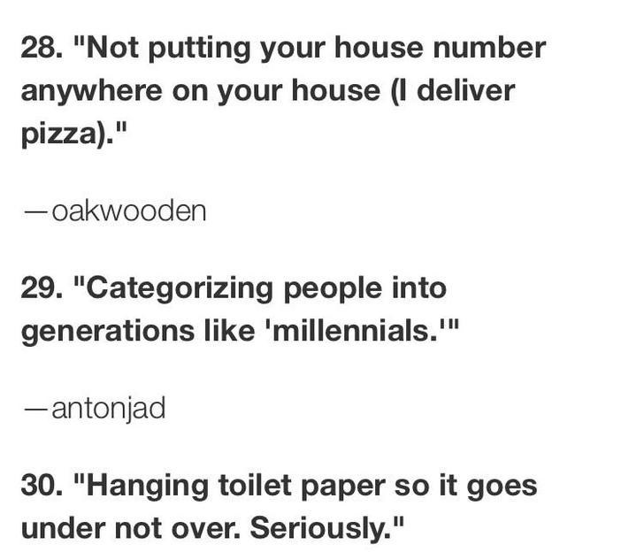 """Text - 28. """"Not putting your house number anywhere on your house l deliver pizza)."""" -oakwooden 29. """"Categorizing people into generations like 'millennials."""" III -antonjad 30. """"Hanging toilet paper so it goes under not over. Seriously."""""""