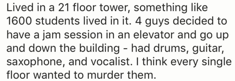 Text - Lived in a 21 floor tower, something like 1600 students lived in it. 4 guys decided to have a jam session in an elevator and go up and down the building - had drums, guitar, saxophone, and vocalist. I think every single floor wanted to murder them.