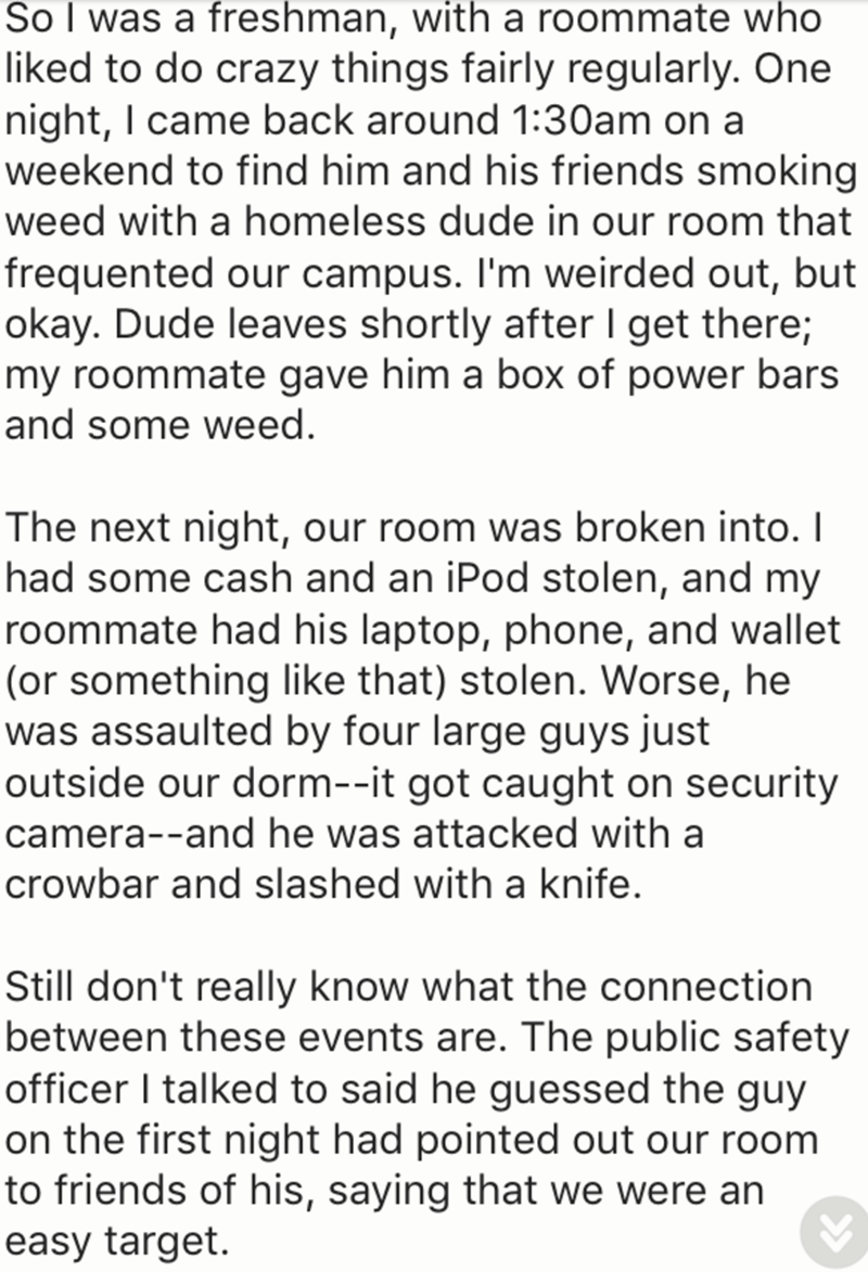 Text - So I was a freshman, with a roommate who liked to do crazy things fairly regularly. One night, I came back around 1:30am on a weekend to find him and his friends smoking weed with a homeless dude in our room that frequented our campus. I'm weirded out, but okay. Dude leaves shortly after I get there; my roommate gave him a box of power bars and some weed. The next night, our room was broken into. I had some cash and an iPod stolen, and my roommate had his laptop, phone, and wallet (or som