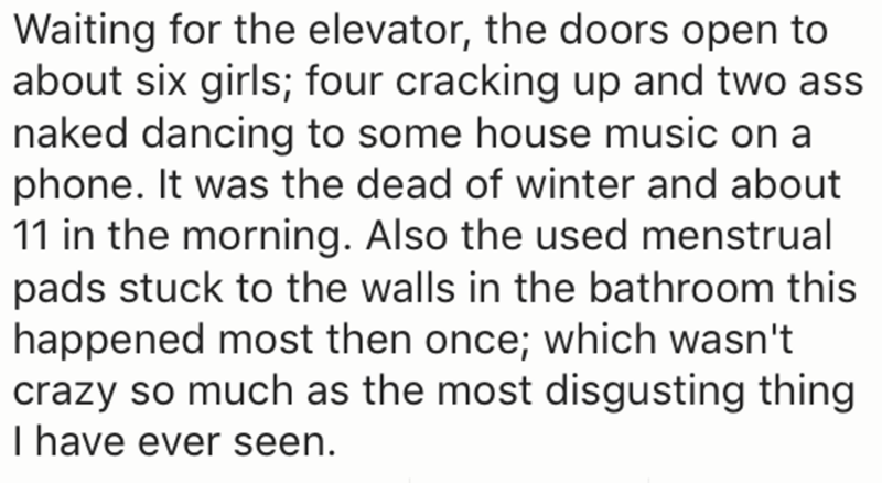 Text - Waiting for the elevator, the doors open to about six girls; four cracking up and two ass naked dancing to some house music on a phone. It was the dead of winter and about 11 in the morning. Also the used menstrual pads stuck to the walls in the bathroom this happened most then once; which wasn't crazy so much as the most disgusting thing I have ever seen.