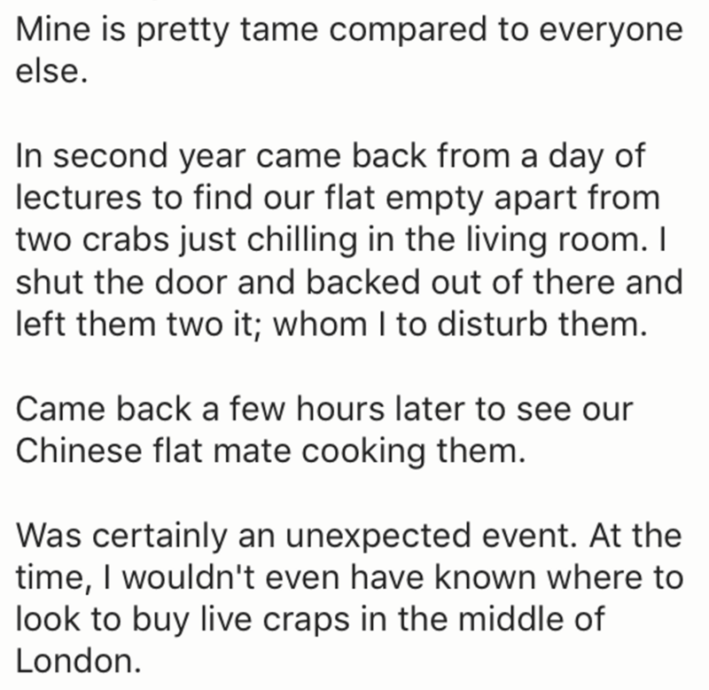 Text - Mine is pretty tame compared to everyone else. In second year came back from a day of lectures to find our flat empty apart from two crabs just chilling in the living room. I shut the door and backed out of there and left them two it; whom I to disturb them. Came back a few hours later to see our Chinese flat mate cooking them. Was certainly an unexpected event. At the time, I wouldn't even have known where to look to buy live craps in the middle of London.