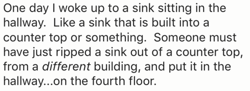 Text - One day I woke up to a sink sitting in the hallway. Like a sink that is built into a |counter top or something. Someone must have just ripped a sink out of a counter top, |from a different building, and put it in the hallway...on the fourth floor.