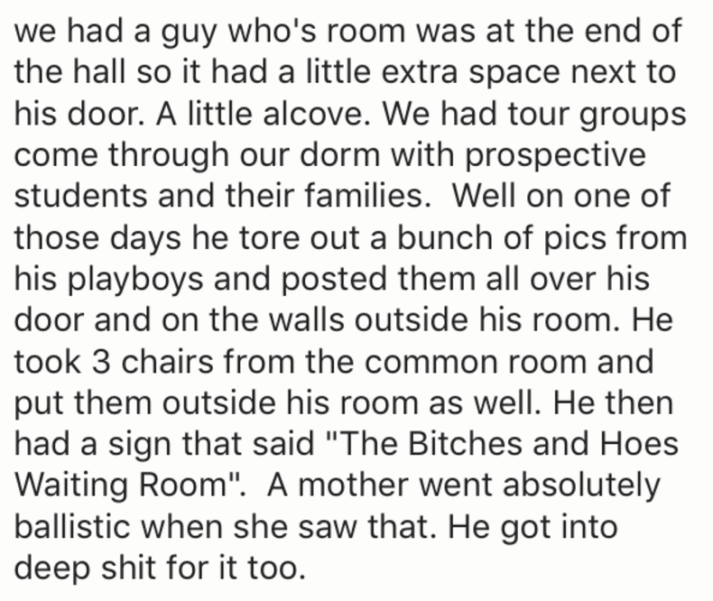 """Text - we had a guy who's room was at the end of the hall so it had a little extra space next to his door. A little alcove. We had tour groups come through our dorm with prospective students and their families. Well on one of those days he tore out a bunch of pics from his playboys and posted them all over his door and on the walls outside his room. He took 3 chairs from the common room and put them outside his room as well. He then had a sign that said """"The Bitches and Hoes Waiting Room"""". A mot"""