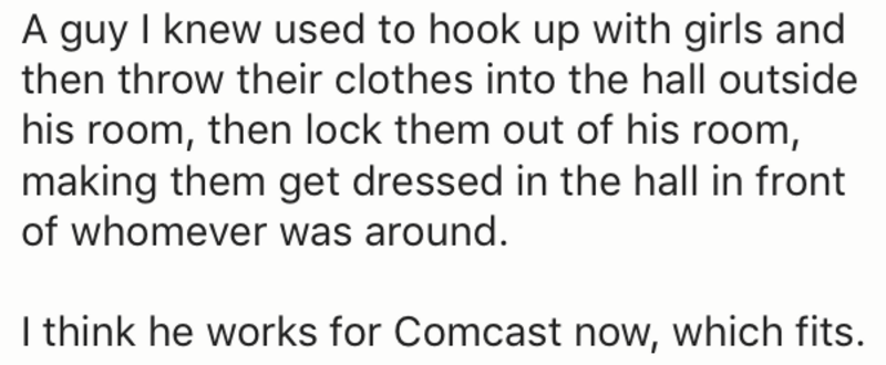 Text - A guy I knew used to hook up with girls and then throw their clothes into the hall outside his room, then lock them out of his room, making them get dressed in the hall in front of whomever was around. I think he works for Comcast now, which fits.