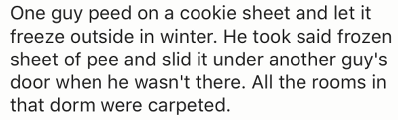 Text - One guy peed on a cookie sheet and let it freeze outside in winter. He took said frozen sheet of pee and slid it under another guy's door when he wasn't there. All the rooms in that dorm were carpeted.