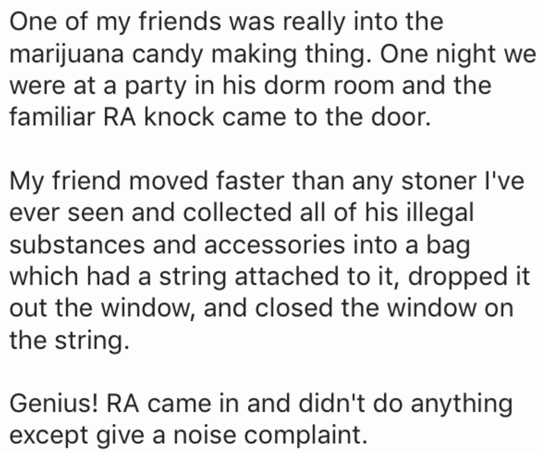 Text - One of my friends was really into the marijuana candy making thing. One night we were at a party in his dorm room and the familiar RA knock came to the door. My friend moved faster than any stoner I've ever seen and collected all of his illegal substances and accessories into a bag which had a string attached to it, dropped it out the window, and closed the window on the string. Genius! RA came in and didn't do anything except give a noise complaint.