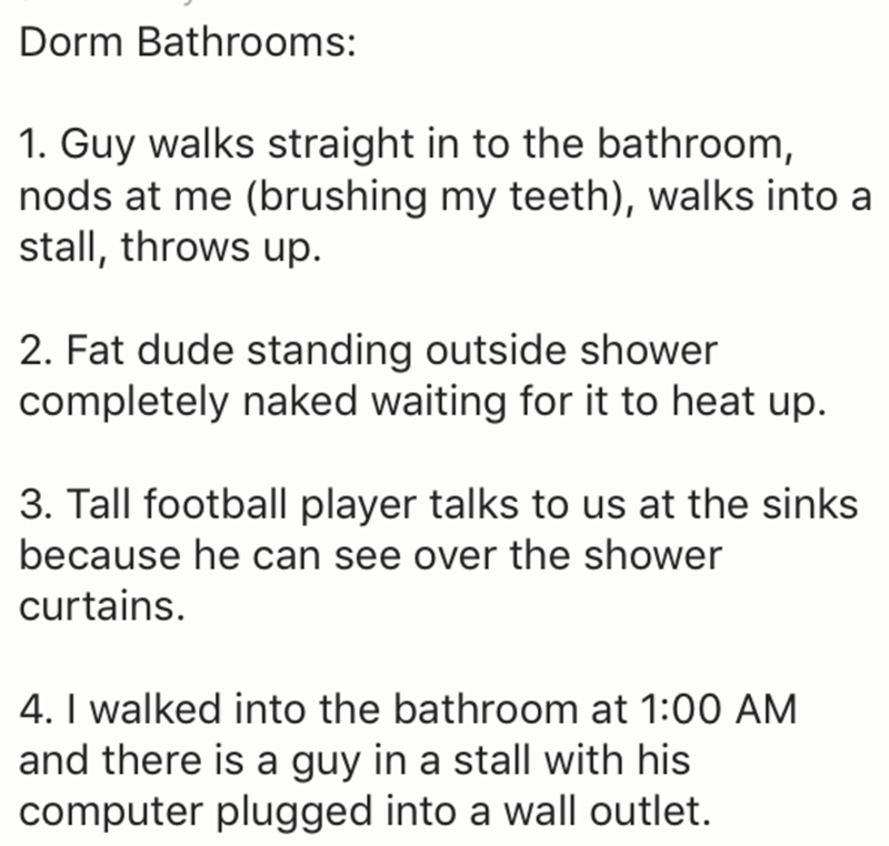 Text - Dorm Bathrooms: 1. Guy walks straight in to the bathroom, nods at me (brushing my teeth), walks into a stall, throws up. 2. Fat dude standing outside shower completely naked waiting for it to heat up 3. Tall football player talks to us at the sinks because he can see over the shower curtains. 4. I walked into the bathroom at 1:00 AM and there is a guy in a stall with his computer plugged into a wall outlet.
