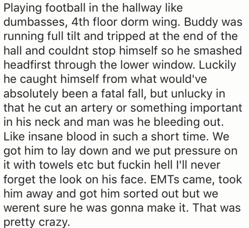 Text - Playing football in the hallway like dumbasses, 4th floor dorm wing. Buddy was running full tilt and tripped at the end of the hall and couldnt stop himself so he smashed headfirst through the lower window. Luckily he caught himself from what would've absolutely been a fatal fall, but unlucky in that he cut an artery or something important in his neck and man was he bleeding out. Like insane blood in such a short time. We got him to lay down and we put pressure on it with towels etc but f