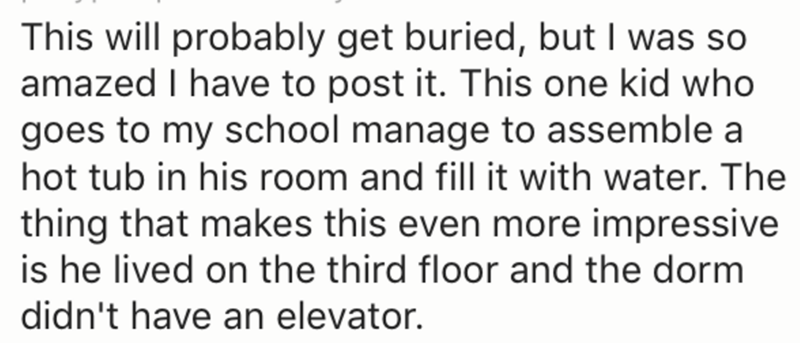 Text - This will probably get buried, but I was so amazed I have to post it. This one kid who goes to my school manage to assemble a hot tub in his room and fill it with water. The thing that makes this even more impressive is he lived on the third floor and the dorm didn't have an elevator.