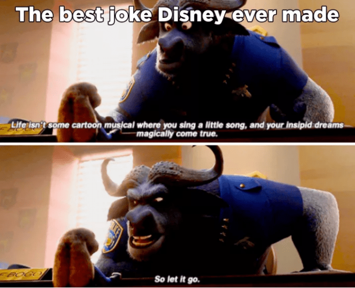Photo caption - The best joke Disney ever made Life ish't some cartoon musical where you singa little song, and your insipid dreams magically come true. So let it go.