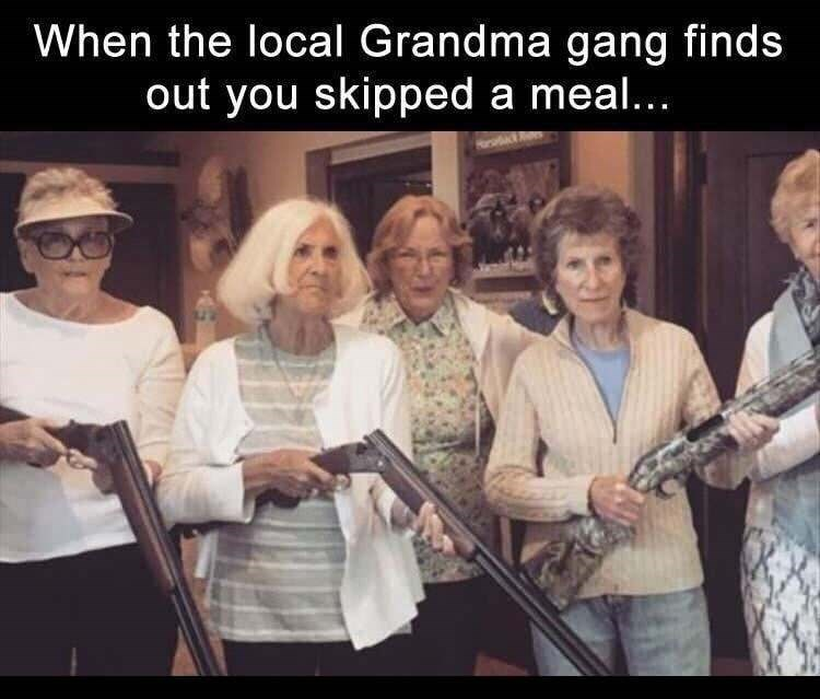 random meme - Photo caption - When the local Grandma gang finds out you skipped a meal...