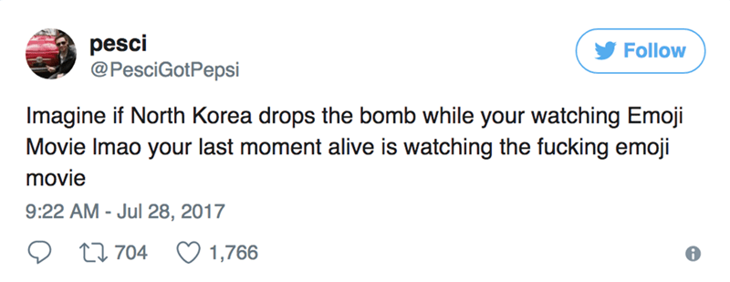 Text - pesci @PesciGotPepsi Follow Imagine if North Korea drops the bomb while your watching Emoji Movie Imao your last moment alive is watching the fucking emoji movie 9:22 AM - Jul 28, 2017 1,766 t1704