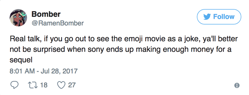 Text - Bomber Follow @RamenBomber Real talk, if you go out to see the emoji movie as a joke, ya'll better not be surprised when sony ends up making enough money for a sequel 8:01 AM - Jul 28, 2017 t18 27