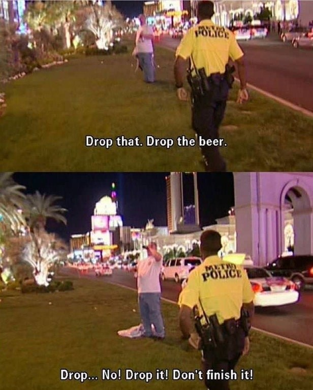 hilarious meme image macro of a cop telling a guy to drop his beer, instead the guy finishes the beer before cop can stop him.