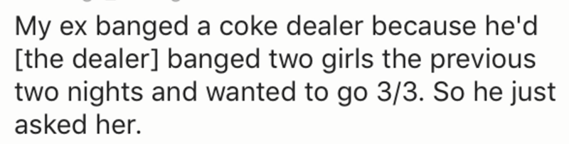 Text - My ex banged a coke dealer because he'd the dealer] banged two girls the previous two nights and wanted to go 3/3. So he just asked her.