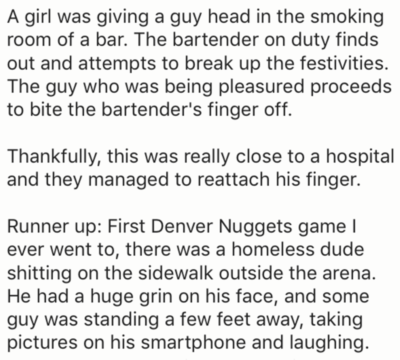 Text - A girl was giving a guy head in the smoking room of a bar. The bartender on duty finds out and attempts to break up the festivities. The guy who was being pleasured proceeds to bite the bartender's finger off. Thankfully, this was really close to a hospital and they managed to reattach his finger. Runner up: First Denver Nuggets game I ever went to, there was a homeless dude shitting on the sidewalk outside the arena. He had a huge grin on his face, and some guy was standing a few feet aw